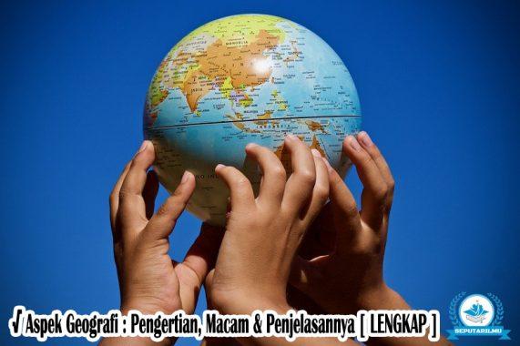 √ Aspek Geografi : Pengertian, Macam & Penjelasannya [ LENGKAP ]